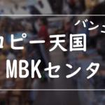 「MBK」バンコクの巨大ショッピングセンターの行き方と魅力を紹介!